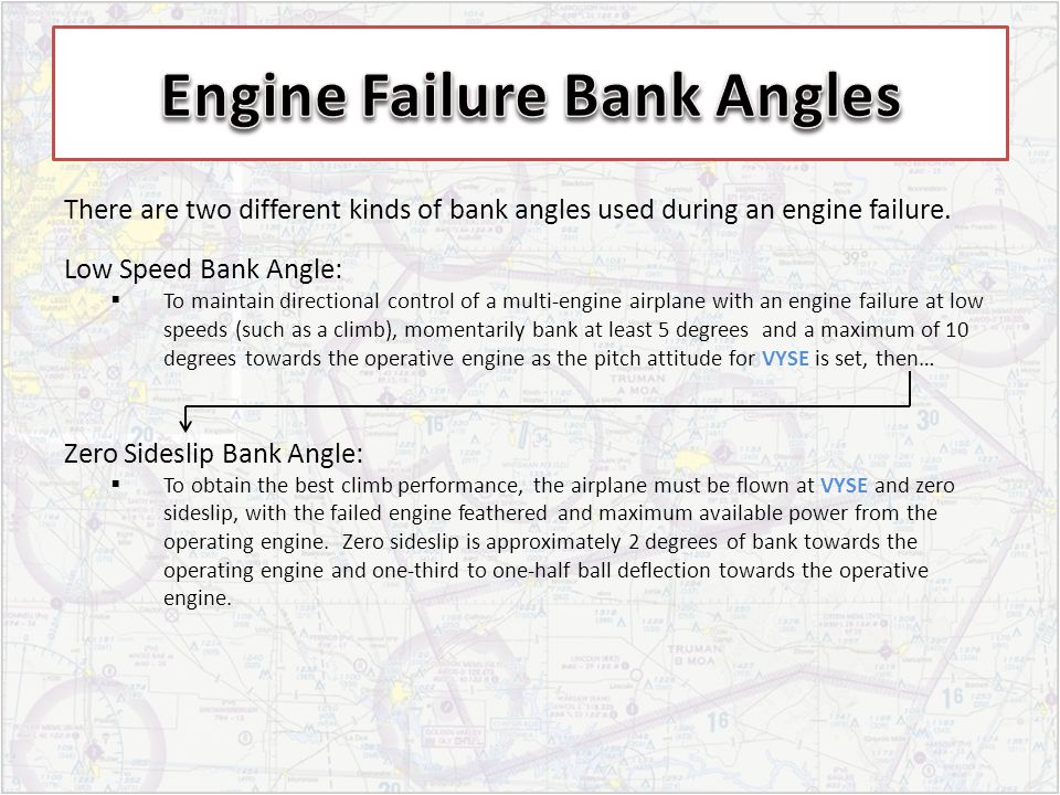 There are two different kinds of bank angles used during an engine failure. Low Speed Bank Angle: To maintain directional control of a multi-engine ai