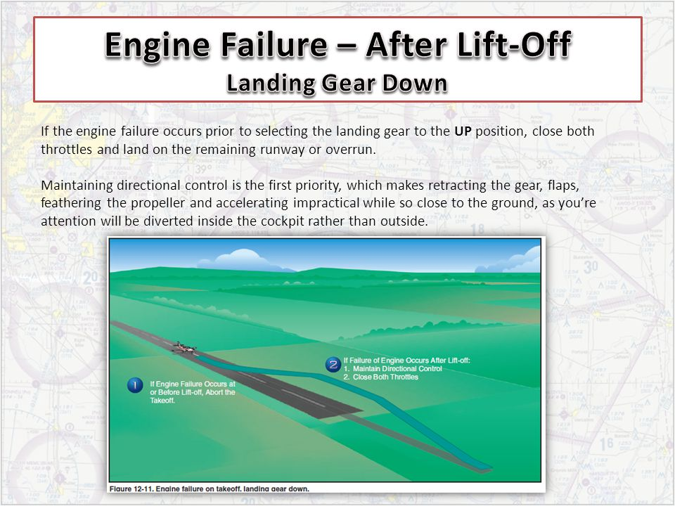 If the engine failure occurs prior to selecting the landing gear to the UP position, close both throttles and land on the remaining runway or overrun.
