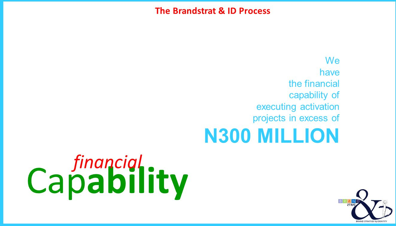 The Brandstrat & ID Process Capability financial We have the financial capability of executing activation projects in excess of N300 MILLION