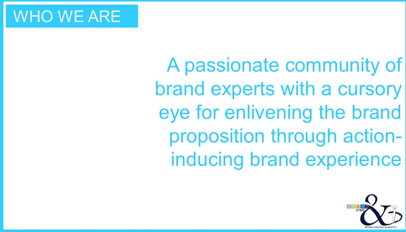 WHO WE ARE A passionate community of brand experts with a cursory eye for enlivening the brand proposition through action- inducing brand experience