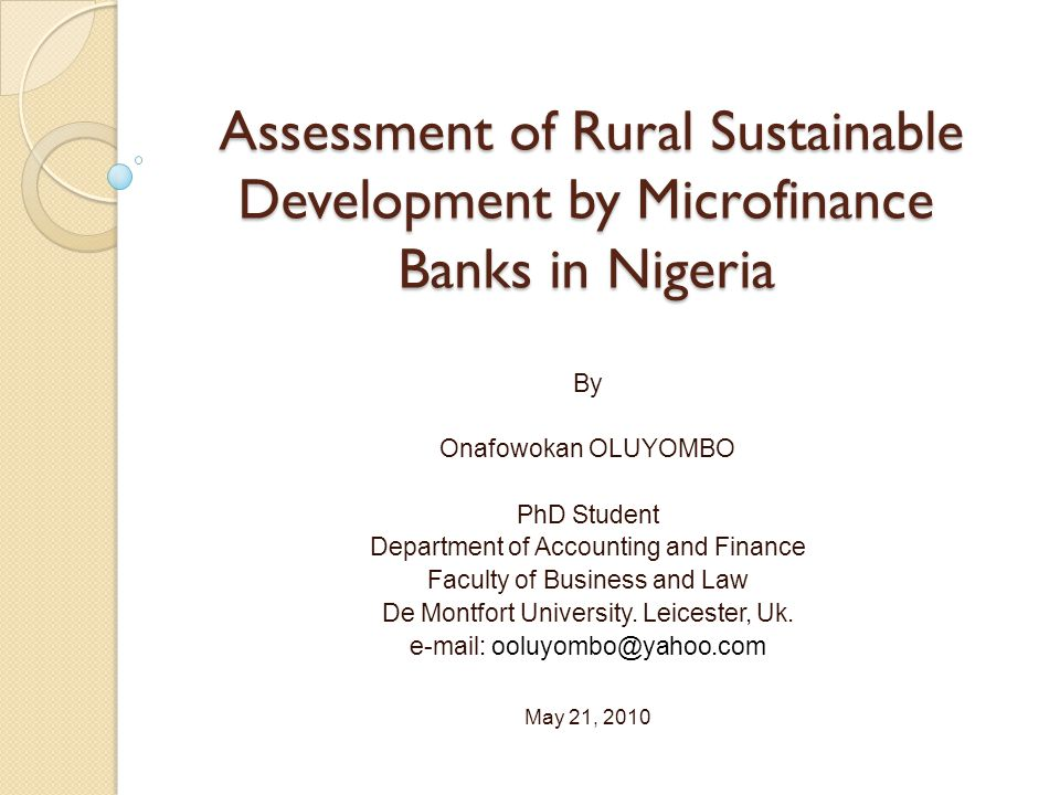 Research Objectives To assess the effect of microfinance banks on rural development in Nigeria from 1992 to 2006 To analyse how loans and advances by microfinance banks penetrate different segmented areas of the rural economy In terms of ……