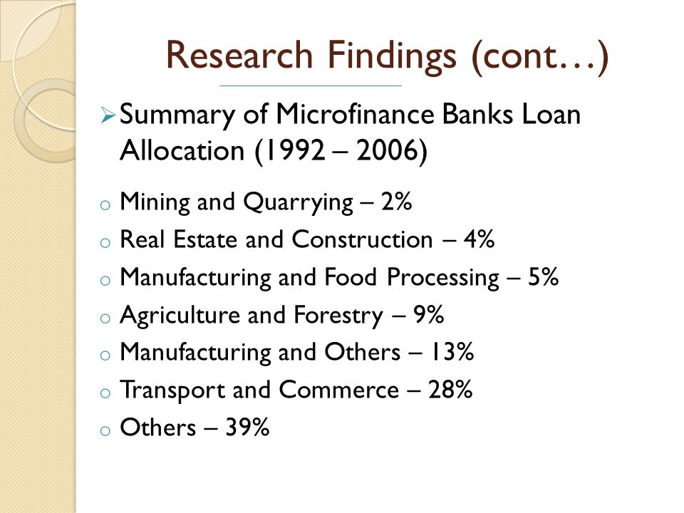 Research Findings (cont…) Summary of Microfinance Banks Loan Allocation (1992 – 2006) o Mining and Quarrying – 2% o Real Estate and Construction – 4% o Manufacturing and Food Processing – 5% o Agriculture and Forestry – 9% o Manufacturing and Others – 13% o Transport and Commerce – 28% o Others – 39%