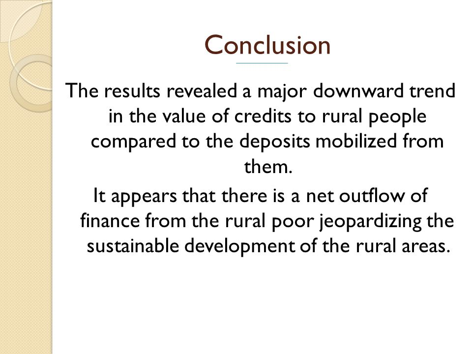 Conclusion The results revealed a major downward trend in the value of credits to rural people compared to the deposits mobilized from them.