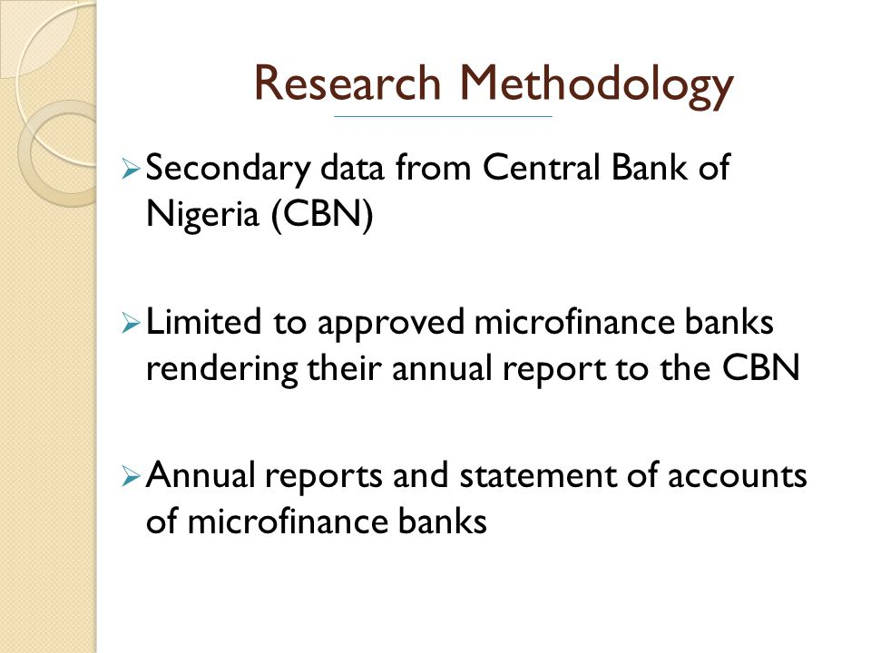 Research Methodology Secondary data from Central Bank of Nigeria (CBN) Limited to approved microfinance banks rendering their annual report to the CBN Annual reports and statement of accounts of microfinance banks