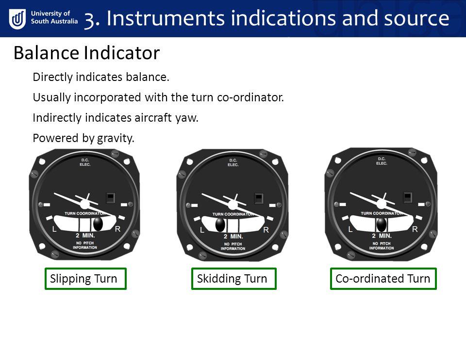 3. Instrument Indications Balance Indicator Powered by gravity. Indirectly indicates aircraft yaw. Directly indicates balance. Usually incorporated wi