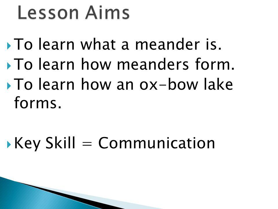 To learn what a meander is. To learn how meanders form. To learn how an ox-bow lake forms. Key Skill = Communication