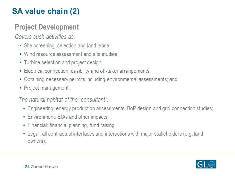 SA value chain (2) Project Development Covers such activities as: Site screening, selection and land lease; Wind resource assessment and site studies; Turbine selection and project design; Electrical connection feasibility and off-taker arrangements; Obtaining necessary permits including environmental assessments; and Project management.