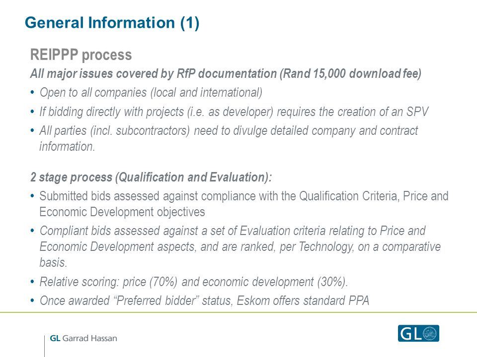 General Information (1) REIPPP process All major issues covered by RfP documentation (Rand 15,000 download fee) Open to all companies (local and international) If bidding directly with projects (i.e.