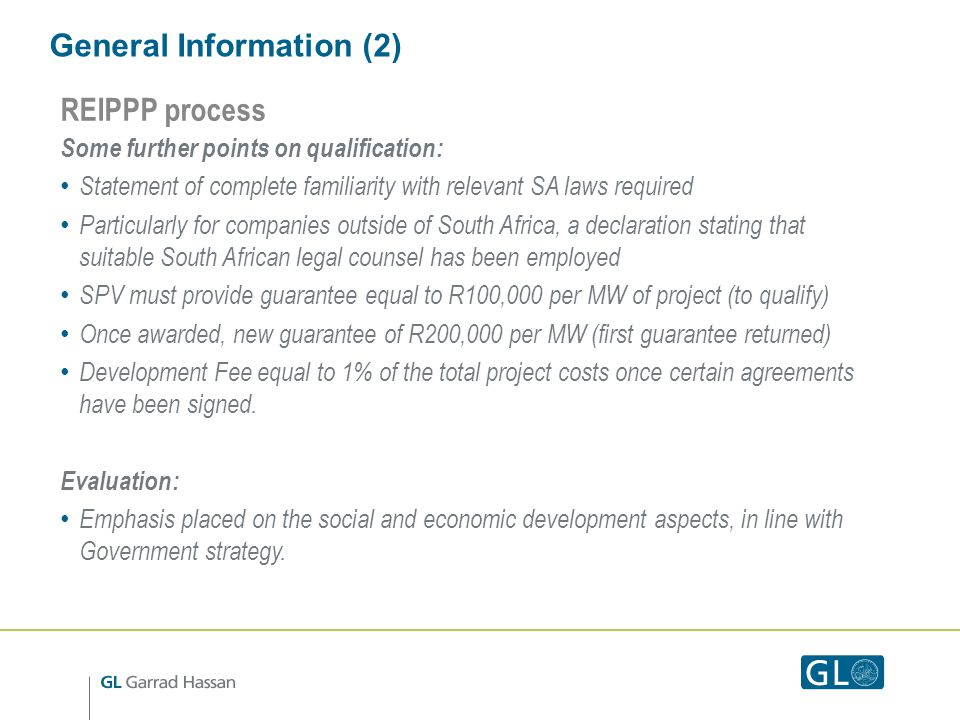 General Information (2) REIPPP process Some further points on qualification: Statement of complete familiarity with relevant SA laws required Particularly for companies outside of South Africa, a declaration stating that suitable South African legal counsel has been employed SPV must provide guarantee equal to R100,000 per MW of project (to qualify) Once awarded, new guarantee of R200,000 per MW (first guarantee returned) Development Fee equal to 1% of the total project costs once certain agreements have been signed.