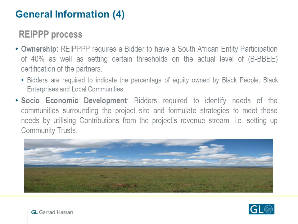 General Information (4) Ownership : REIPPPP requires a Bidder to have a South African Entity Participation of 40% as well as setting certain thresholds on the actual level of (B-BBEE) certification of the partners.