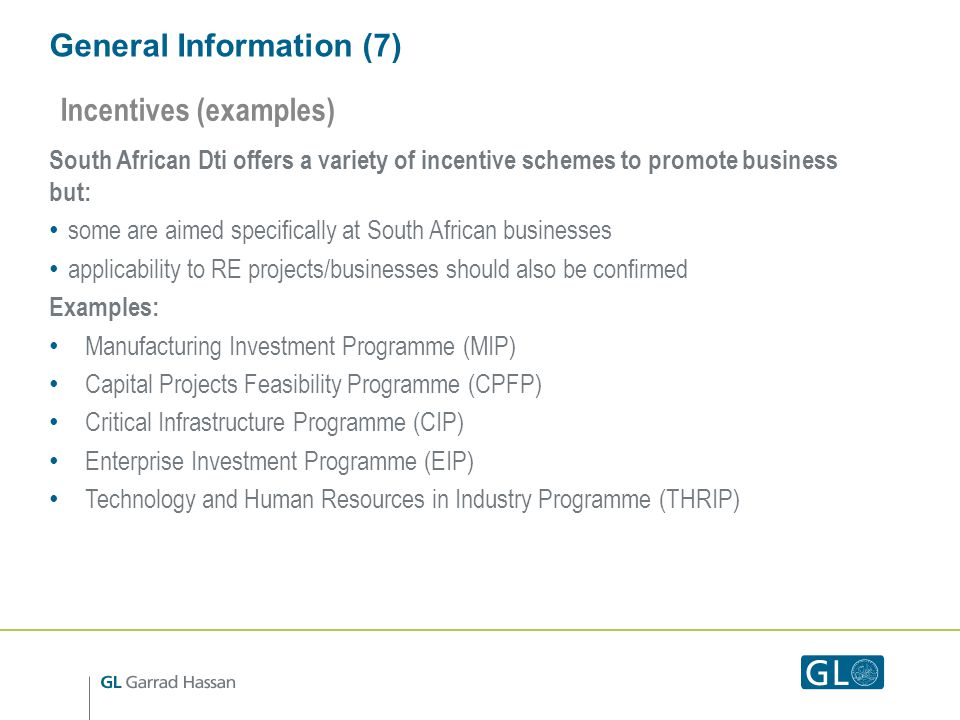 General Information (7) South African Dti offers a variety of incentive schemes to promote business but: some are aimed specifically at South African businesses applicability to RE projects/businesses should also be confirmed Examples: Manufacturing Investment Programme (MIP) Capital Projects Feasibility Programme (CPFP) Critical Infrastructure Programme (CIP) Enterprise Investment Programme (EIP) Technology and Human Resources in Industry Programme (THRIP) Incentives (examples)