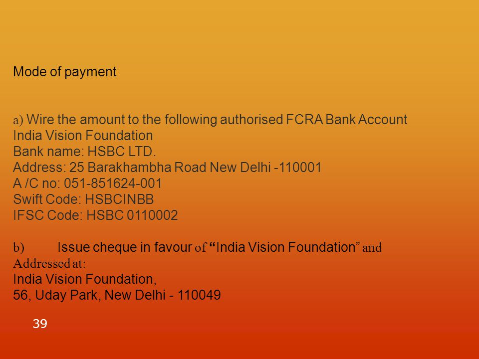 39 Mode of payment a) Wire the amount to the following authorised FCRA Bank Account India Vision Foundation Bank name: HSBC LTD.