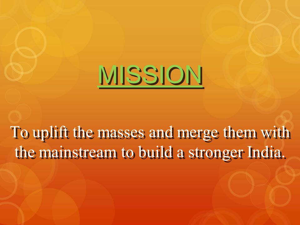 MISSION To uplift the masses and merge them with the mainstream to build a stronger India.