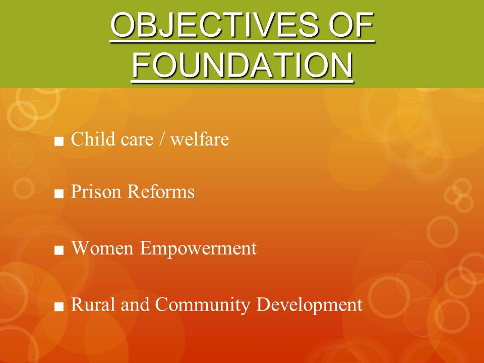 OBJECTIVES OF FOUNDATION Child care / welfare Prison Reforms Women Empowerment Rural and Community Development