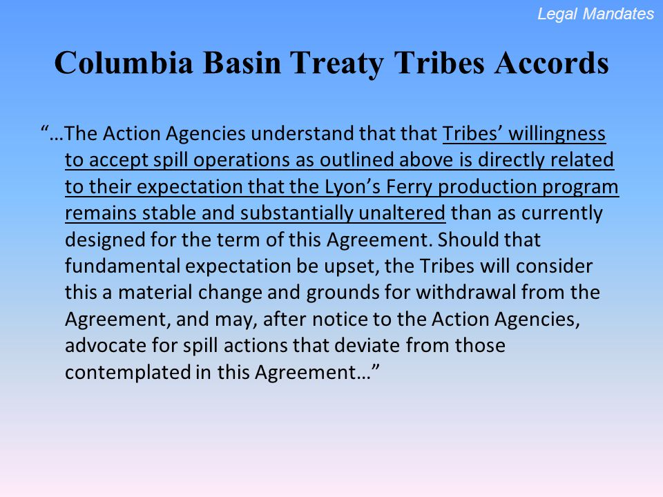 …The Action Agencies understand that that Tribes willingness to accept spill operations as outlined above is directly related to their expectation that the Lyons Ferry production program remains stable and substantially unaltered than as currently designed for the term of this Agreement.