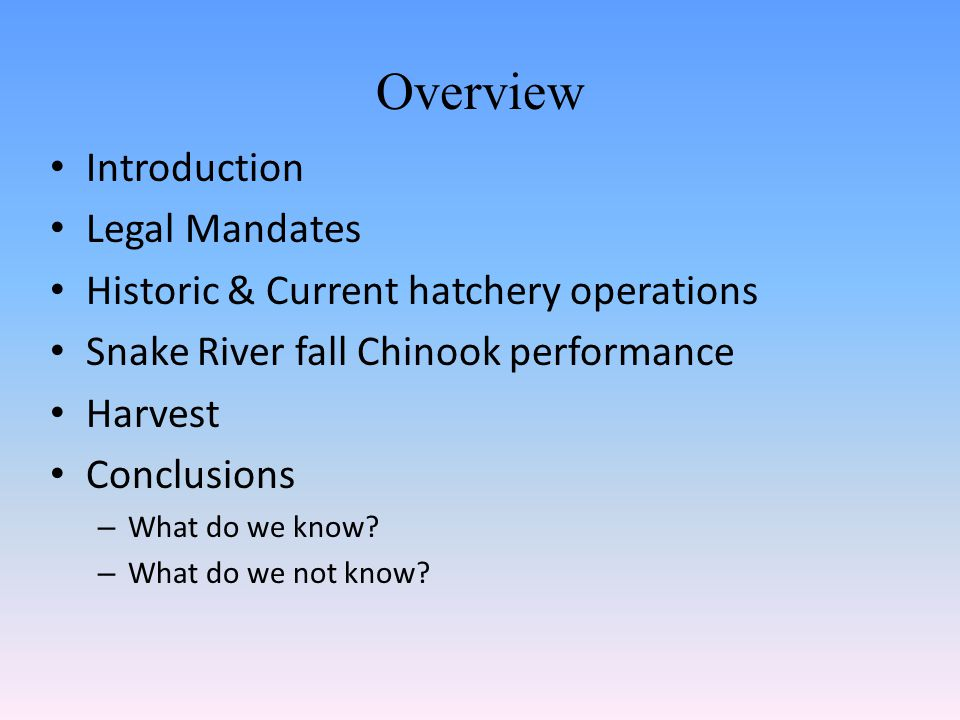 Overview Introduction Legal Mandates Historic & Current hatchery operations Snake River fall Chinook performance Harvest Conclusions – What do we know.