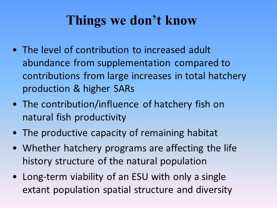 Things we dont know The level of contribution to increased adult abundance from supplementation compared to contributions from large increases in total hatchery production & higher SARs The contribution/influence of hatchery fish on natural fish productivity The productive capacity of remaining habitat Whether hatchery programs are affecting the life history structure of the natural population Long-term viability of an ESU with only a single extant population spatial structure and diversity