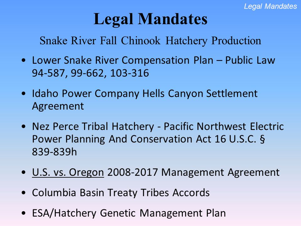 Legal Mandates Snake River Fall Chinook Hatchery Production Lower Snake River Compensation Plan – Public Law 94-587, 99-662, 103-316 Idaho Power Company Hells Canyon Settlement Agreement Nez Perce Tribal Hatchery - Pacific Northwest Electric Power Planning And Conservation Act 16 U.S.C.