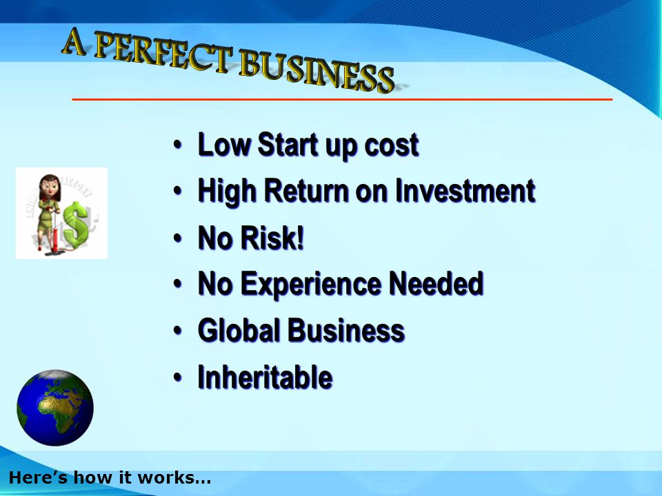 Low Low Start up cost High High Return on Investment No No Risk! Experience Needed Global Global Business Inheritable Inheritable Heres how it works…