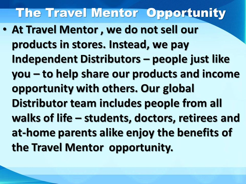 The Travel Mentor Opportunity The Travel Mentor Opportunity At Travel Mentor, we do not sell our products in stores. Instead, we pay Independent Distr