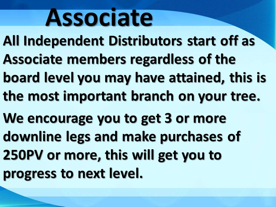 Associate All Independent Distributors start off as Associate members regardless of the board level you may have attained, this is the most important