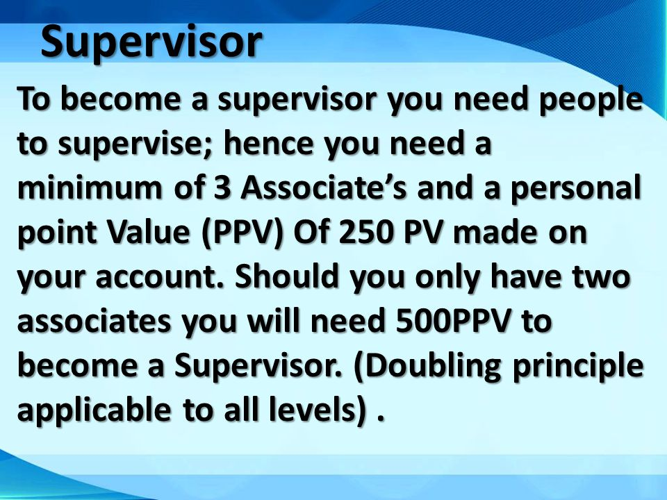 Supervisor To become a supervisor you need people to supervise; hence you need a minimum of 3 Associates and a personal point Value (PPV) Of 250 PV ma