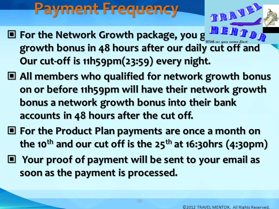 Payment Frequency For the Network Growth package, you get a network growth bonus in 48 hours after our daily cut off and Our cut-off is 11h59pm(23:59)