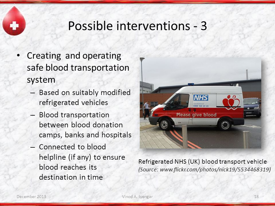 Possible interventions - 3 Creating and operating safe blood transportation system – Based on suitably modified refrigerated vehicles – Blood transportation between blood donation camps, banks and hospitals – Connected to blood helpline (if any) to ensure blood reaches its destination in time Refrigerated NHS (UK) blood transport vehicle (Source: www.flickr.com/photos/nick19/5534468319) December 2013Vinod A.