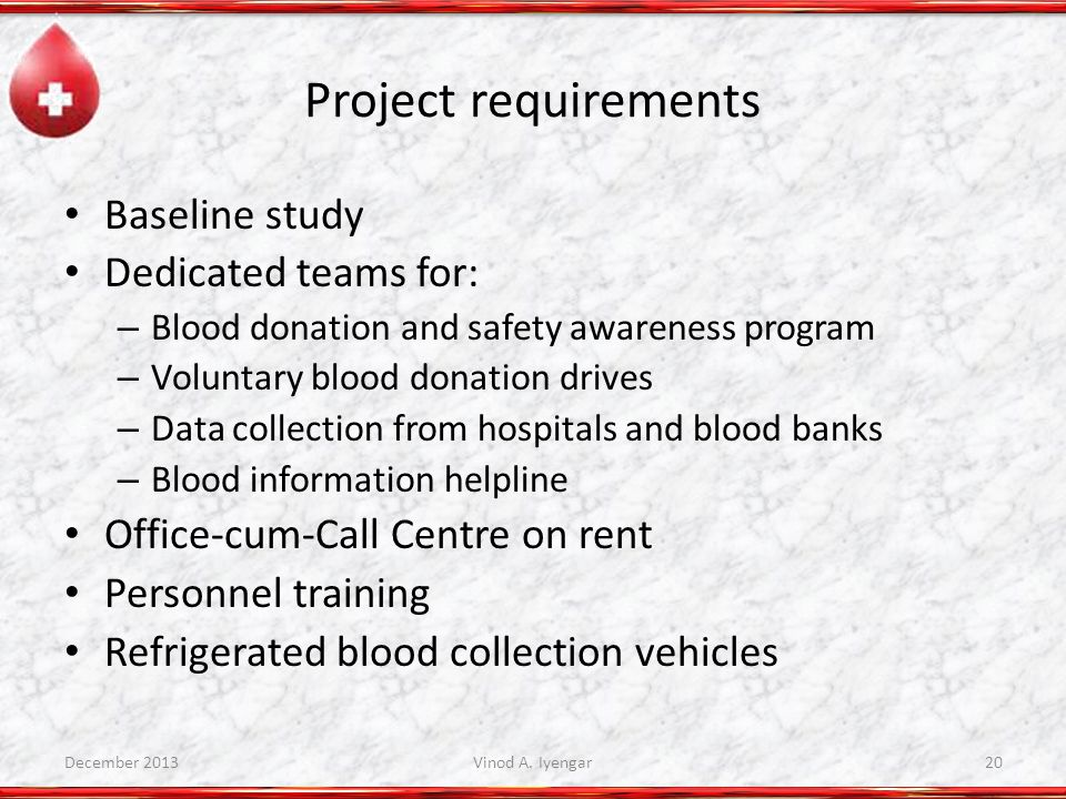 Project requirements Baseline study Dedicated teams for: – Blood donation and safety awareness program – Voluntary blood donation drives – Data collection from hospitals and blood banks – Blood information helpline Office-cum-Call Centre on rent Personnel training Refrigerated blood collection vehicles December 2013Vinod A.
