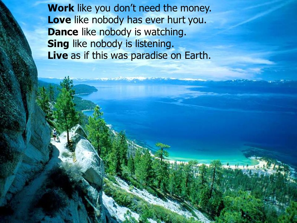 Work like you dont need the money. Love like nobody has ever hurt you. Dance like nobody is watching. Sing like nobody is listening. Live as if this w