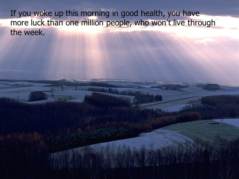 If you woke up this morning in good health, you have more luck than one million people, who wont live through the week.