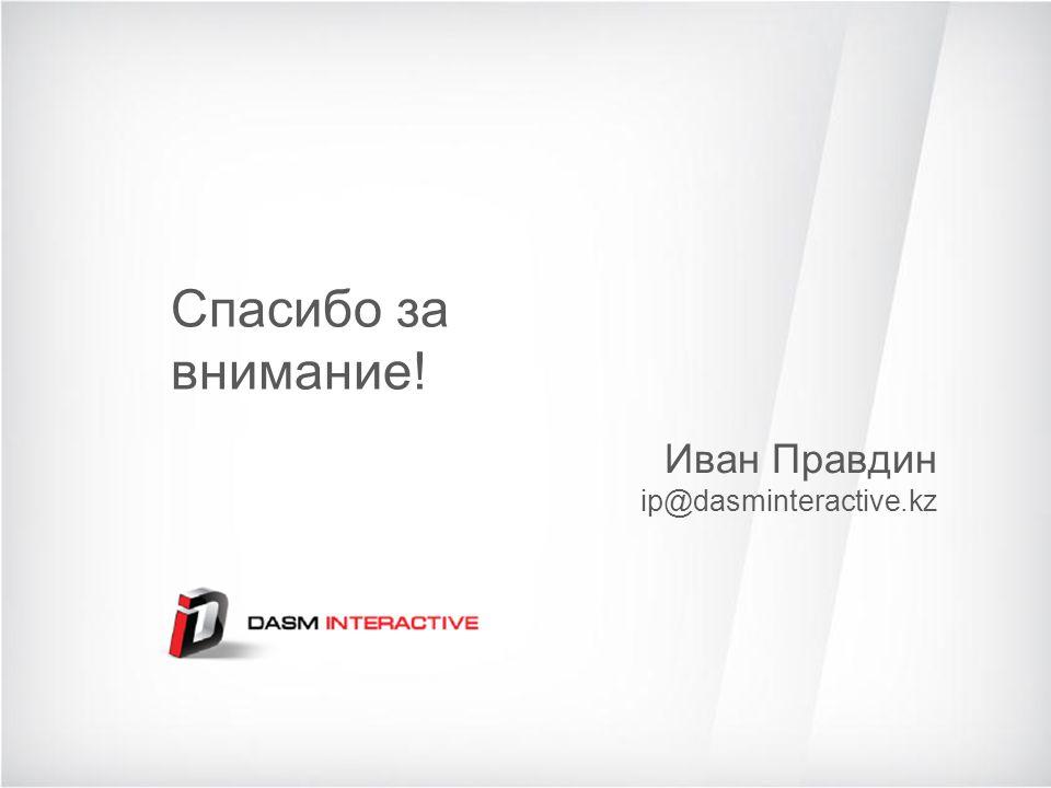 Спасибо за внимание! Иван Правдин ip@dasminteractive.kz