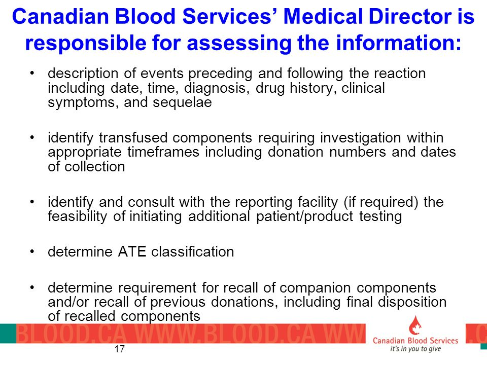 17 Canadian Blood Services Medical Director is responsible for assessing the information: description of events preceding and following the reaction including date, time, diagnosis, drug history, clinical symptoms, and sequelae identify transfused components requiring investigation within appropriate timeframes including donation numbers and dates of collection identify and consult with the reporting facility (if required) the feasibility of initiating additional patient/product testing determine ATE classification determine requirement for recall of companion components and/or recall of previous donations, including final disposition of recalled components