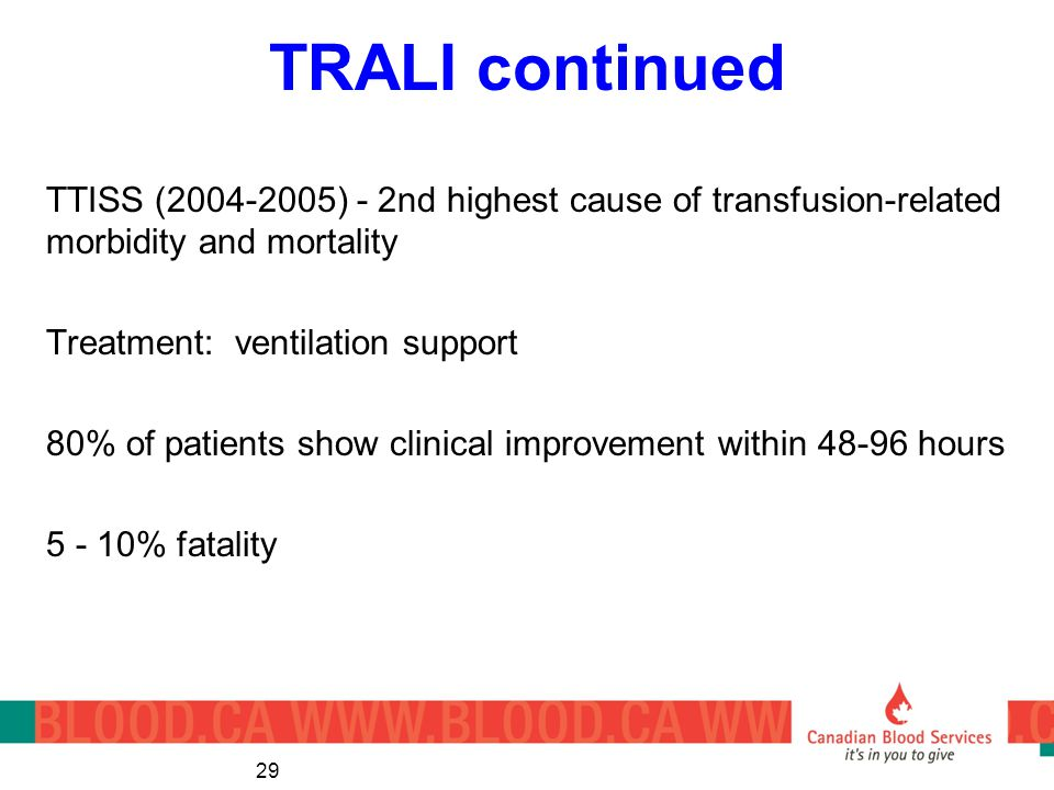 TRALI continued TTISS (2004-2005) - 2nd highest cause of transfusion-related morbidity and mortality Treatment: ventilation support 80% of patients show clinical improvement within 48-96 hours 5 - 10% fatality 29