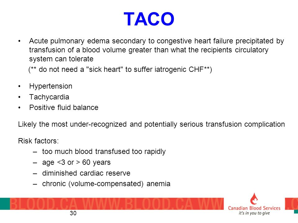TACO Acute pulmonary edema secondary to congestive heart failure precipitated by transfusion of a blood volume greater than what the recipients circulatory system can tolerate (** do not need a sick heart to suffer iatrogenic CHF**) Hypertension Tachycardia Positive fluid balance Likely the most under-recognized and potentially serious transfusion complication Risk factors: –too much blood transfused too rapidly –age 60 years –diminished cardiac reserve –chronic (volume-compensated) anemia 30