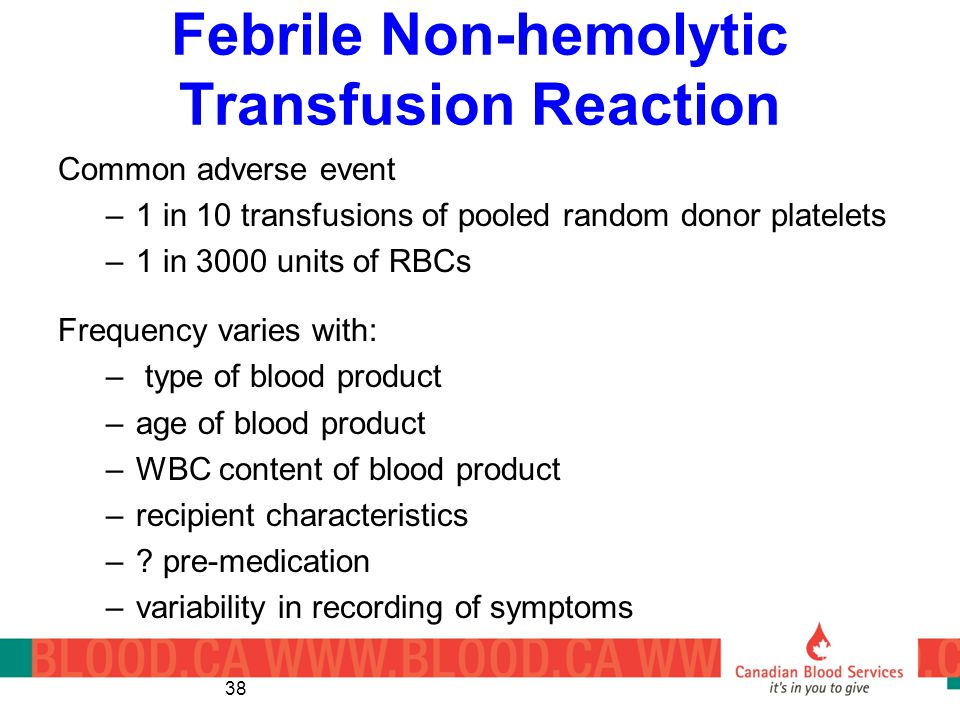 Febrile Non-hemolytic Transfusion Reaction Common adverse event –1 in 10 transfusions of pooled random donor platelets –1 in 3000 units of RBCs Frequency varies with: – type of blood product –age of blood product –WBC content of blood product –recipient characteristics –.