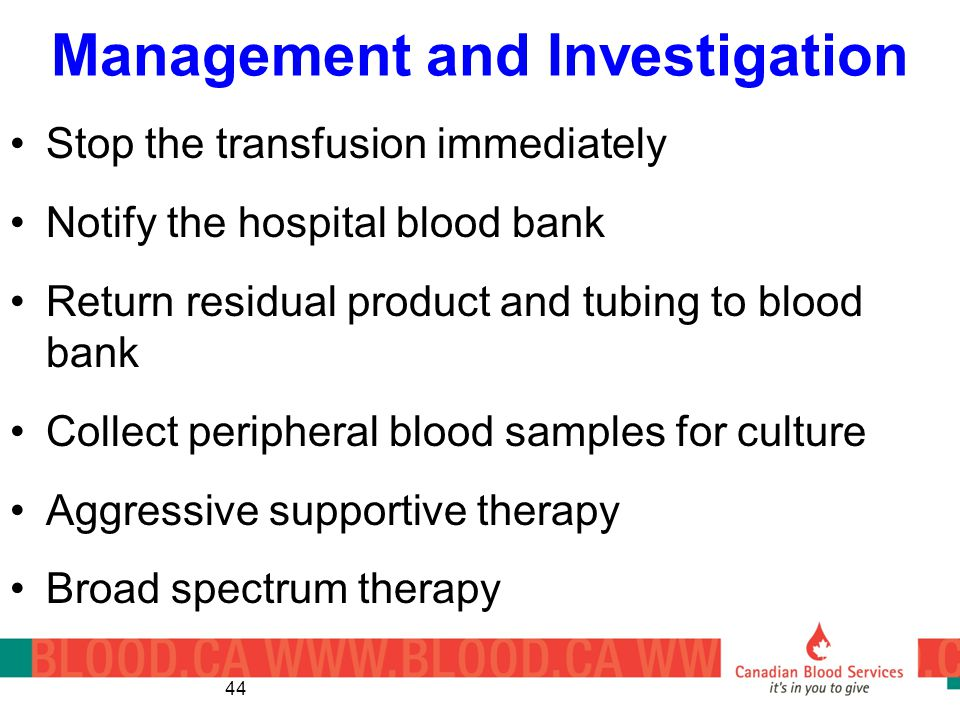 Management and Investigation Stop the transfusion immediately Notify the hospital blood bank Return residual product and tubing to blood bank Collect peripheral blood samples for culture Aggressive supportive therapy Broad spectrum therapy 44