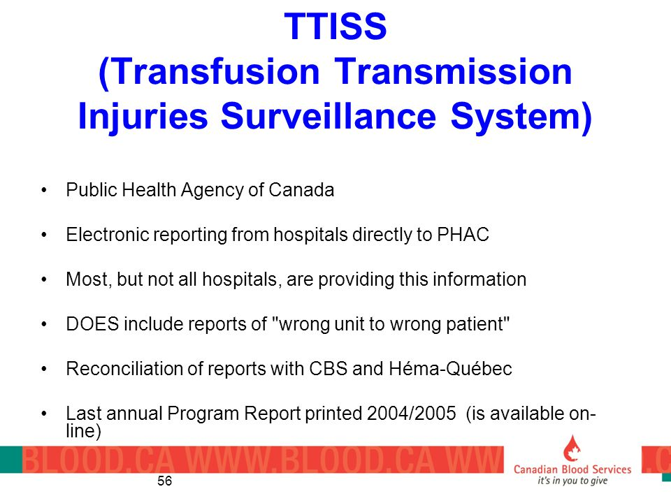 56 TTISS (Transfusion Transmission Injuries Surveillance System) Public Health Agency of Canada Electronic reporting from hospitals directly to PHAC Most, but not all hospitals, are providing this information DOES include reports of wrong unit to wrong patient Reconciliation of reports with CBS and Héma-Québec Last annual Program Report printed 2004/2005 (is available on- line)