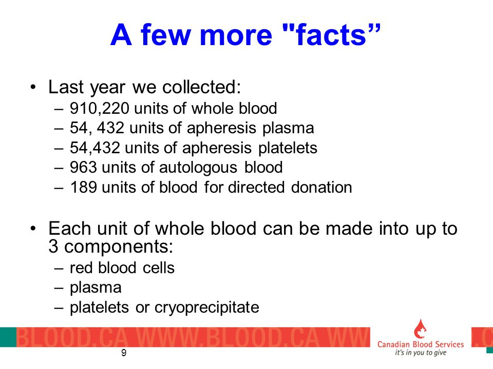 9 A few more facts Last year we collected: –910,220 units of whole blood –54, 432 units of apheresis plasma –54,432 units of apheresis platelets –963 units of autologous blood –189 units of blood for directed donation Each unit of whole blood can be made into up to 3 components: –red blood cells –plasma –platelets or cryoprecipitate