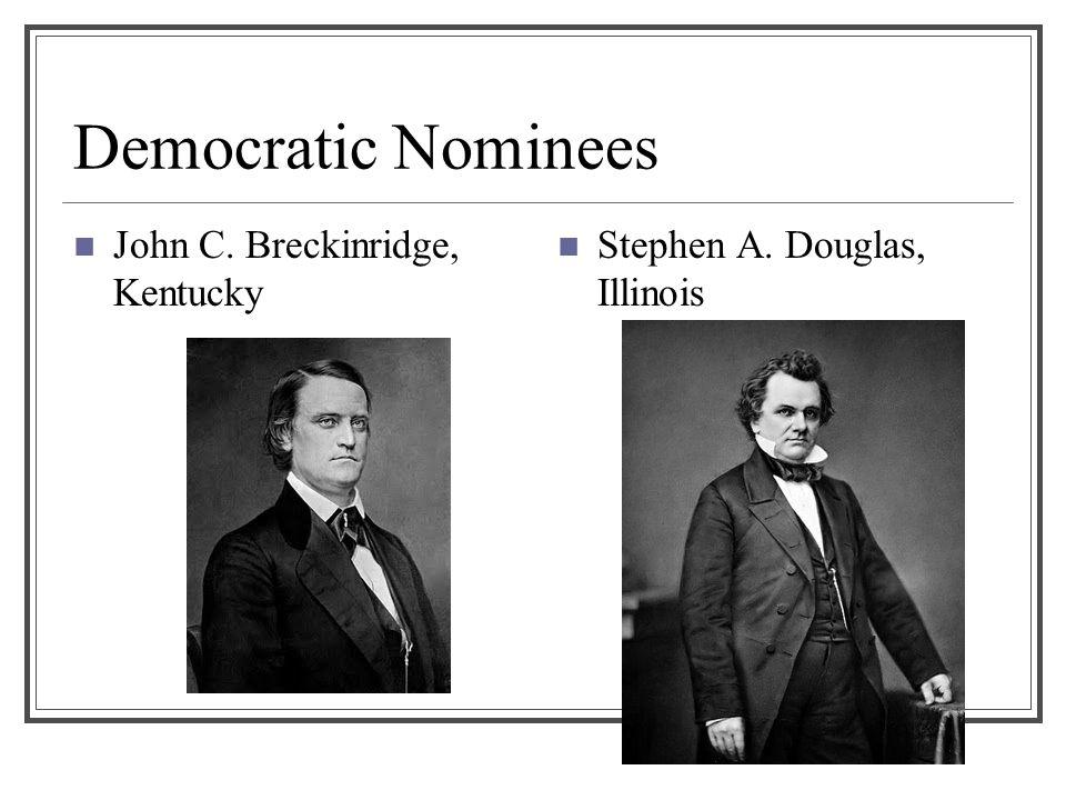 Democratic Nominees John C. Breckinridge, Kentucky Stephen A. Douglas, Illinois