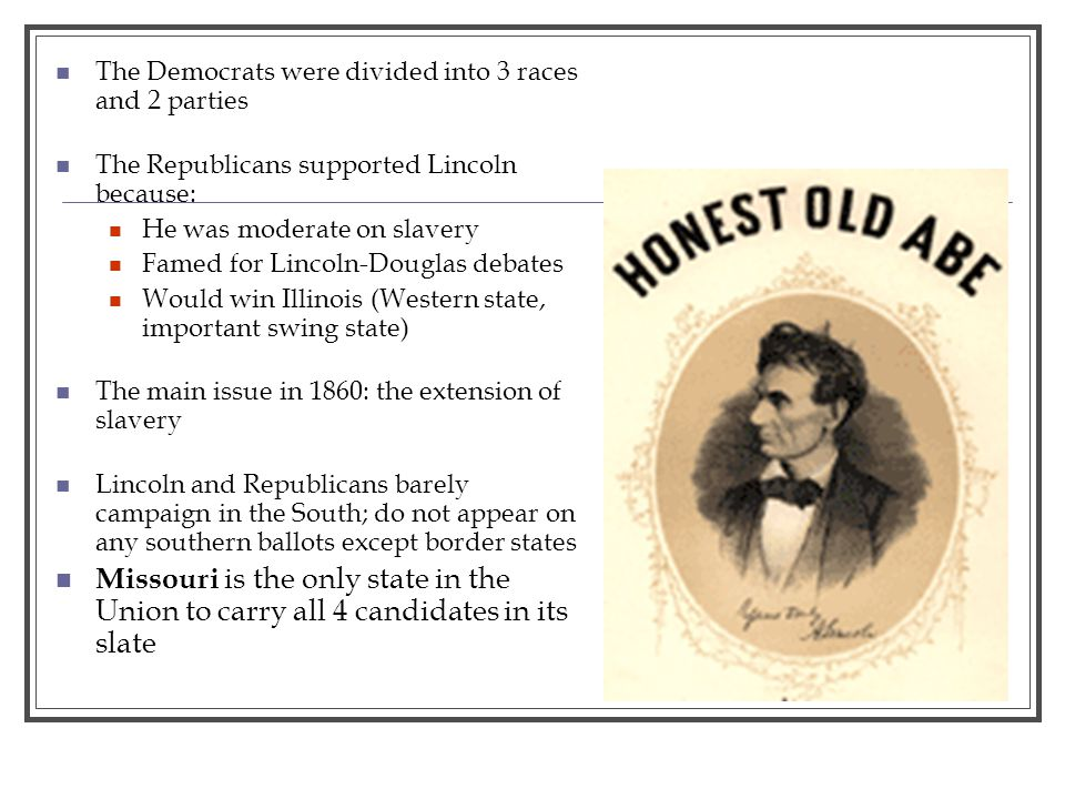 The Democrats were divided into 3 races and 2 parties The Republicans supported Lincoln because: He was moderate on slavery Famed for Lincoln-Douglas debates Would win Illinois (Western state, important swing state) The main issue in 1860: the extension of slavery Lincoln and Republicans barely campaign in the South; do not appear on any southern ballots except border states Missouri is the only state in the Union to carry all 4 candidates in its slate