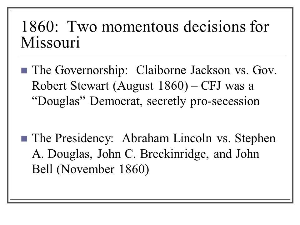 1860: Two momentous decisions for Missouri The Governorship: Claiborne Jackson vs.