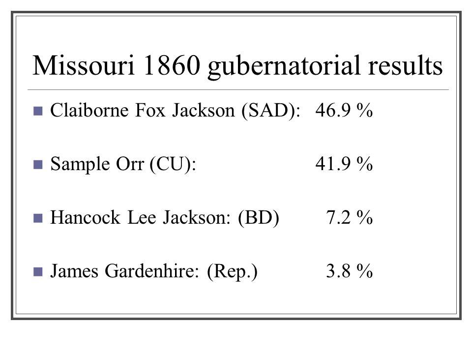Missouri 1860 gubernatorial results Claiborne Fox Jackson (SAD):46.9 % Sample Orr (CU): 41.9 % Hancock Lee Jackson: (BD) 7.2 % James Gardenhire: (Rep.) 3.8 %