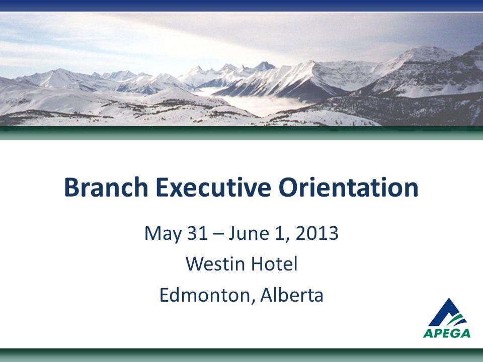 Branch Executive Orientation May 31 – June 1, 2013 Westin Hotel Edmonton, Alberta