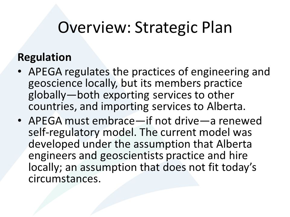 Overview: Strategic Plan Regulation APEGA regulates the practices of engineering and geoscience locally, but its members practice globallyboth exporting services to other countries, and importing services to Alberta.