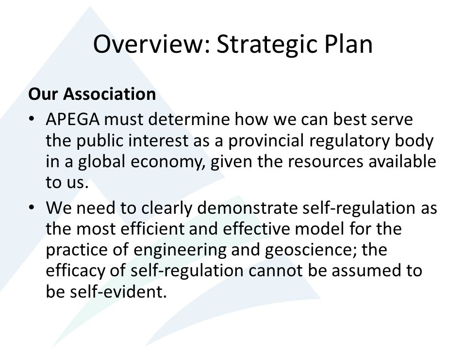 Overview: Strategic Plan Our Association APEGA must determine how we can best serve the public interest as a provincial regulatory body in a global economy, given the resources available to us.