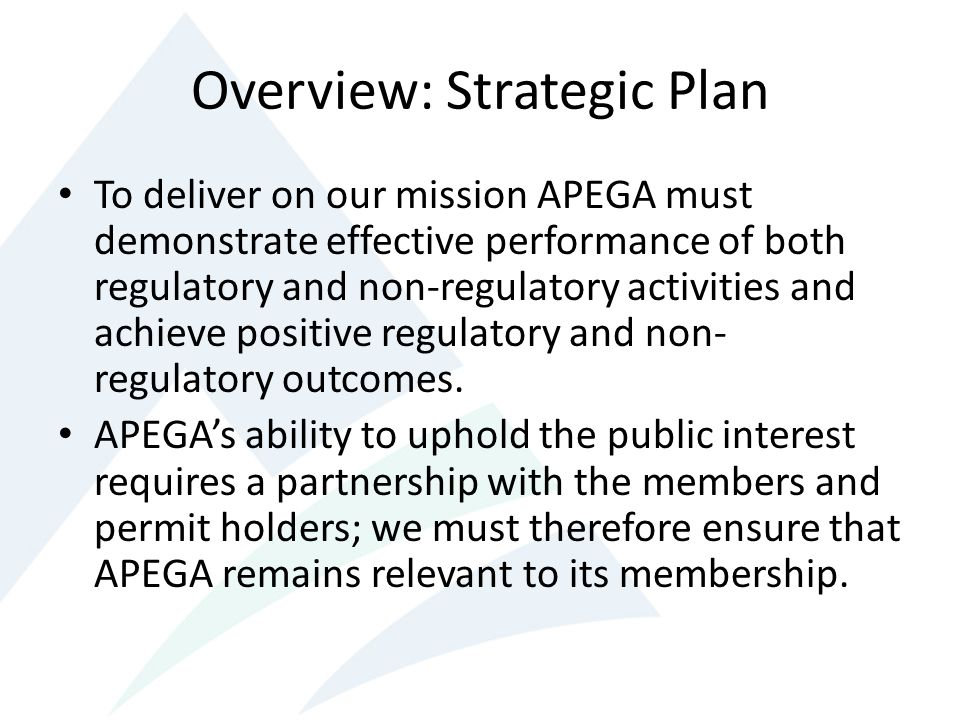 Overview: Strategic Plan To deliver on our mission APEGA must demonstrate effective performance of both regulatory and non-regulatory activities and achieve positive regulatory and non- regulatory outcomes.