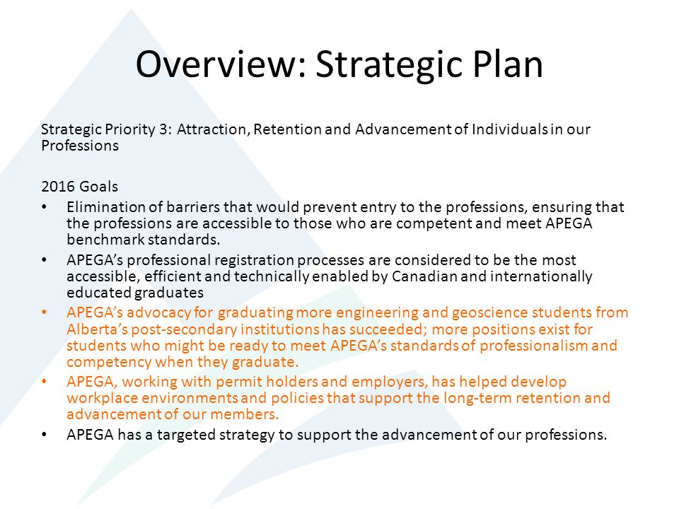 Overview: Strategic Plan Strategic Priority 3: Attraction, Retention and Advancement of Individuals in our Professions 2016 Goals Elimination of barriers that would prevent entry to the professions, ensuring that the professions are accessible to those who are competent and meet APEGA benchmark standards.