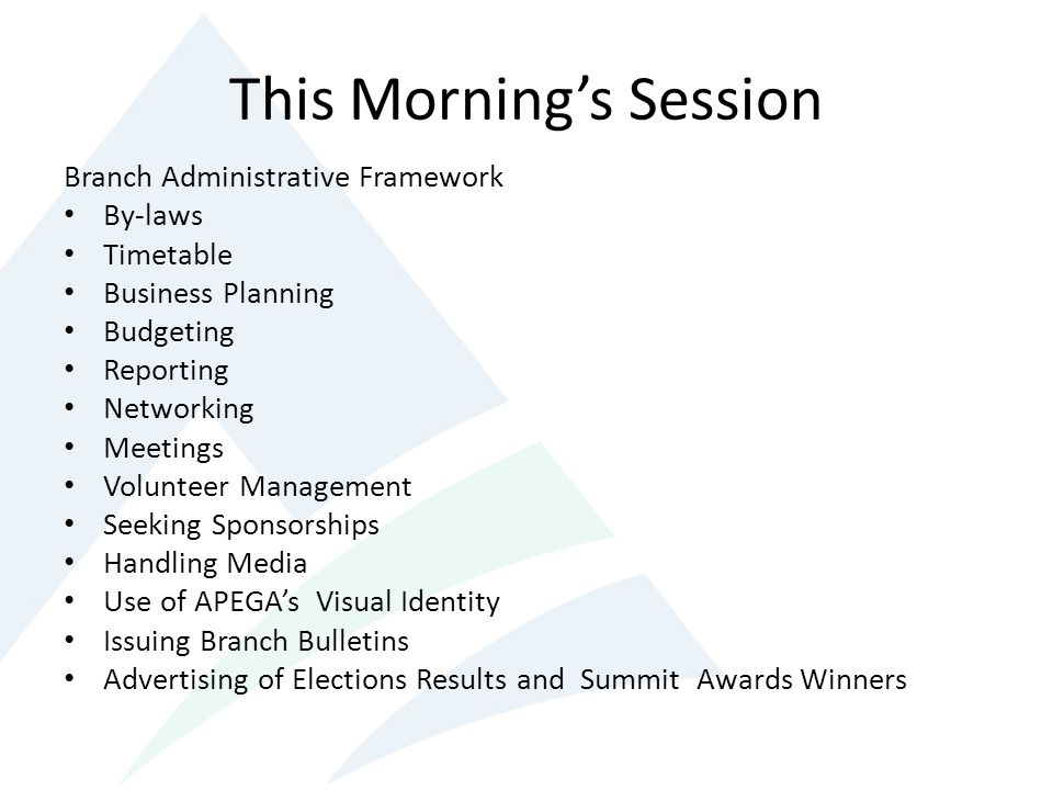 This Mornings Session Branch Administrative Framework By-laws Timetable Business Planning Budgeting Reporting Networking Meetings Volunteer Management Seeking Sponsorships Handling Media Use of APEGAs Visual Identity Issuing Branch Bulletins Advertising of Elections Results and Summit Awards Winners