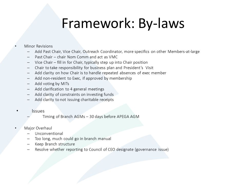 Framework: By-laws Minor Revisions – Add Past Chair, Vice Chair, Outreach Coordinator, more specifics on other Members-at-large – Past Chair – chair Nom Comm and act as VMC – Vice Chair – fill in for Chair, typically step up into Chair position – Chair to take responsibility for business plan and Presidents Visit – Add clarity on how Chair is to handle repeated absences of exec member – Add non-resident to Exec, if approved by membership – Add voting by MITs – Add clarification to 4 general meetings – Add clarity of constraints on investing funds – Add clarity to not issuing charitable receipts Issues – Timing of Branch AGMs – 30 days before APEGA AGM Major Overhaul – Unconventional – Too long, much could go in branch manual – Keep Branch structure – Resolve whether reporting to Council of CEO designate (governance issue)